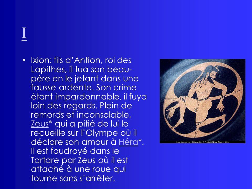 I Ixion: fils dAntion, roi des Lapithes, il tua son beau- père en le jetant dans une fausse ardente. Son crime étant impardonnable, il fuya loin des r