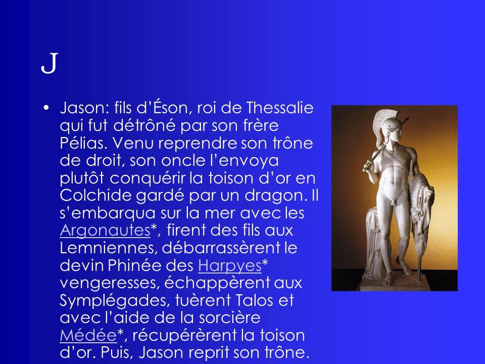 J Jason: fils dÉson, roi de Thessalie qui fut détrôné par son frère Pélias. Venu reprendre son trône de droit, son oncle lenvoya plutôt conquérir la t