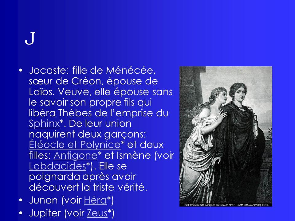 J Jocaste: fille de Ménécée, sœur de Créon, épouse de Laïos. Veuve, elle épouse sans le savoir son propre fils qui libéra Thèbes de lemprise du Sphinx