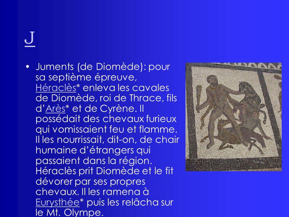 J Juments (de Diomède): pour sa septième épreuve, Héraclès* enleva les cavales de Diomède, roi de Thrace, fils dArès* et de Cyrène. Il possédait des c