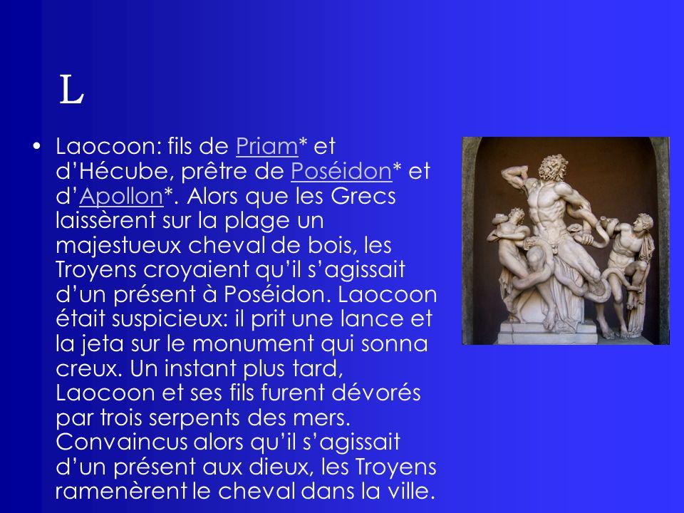 L Laocoon: fils de Priam* et dHécube, prêtre de Poséidon* et dApollon*. Alors que les Grecs laissèrent sur la plage un majestueux cheval de bois, les