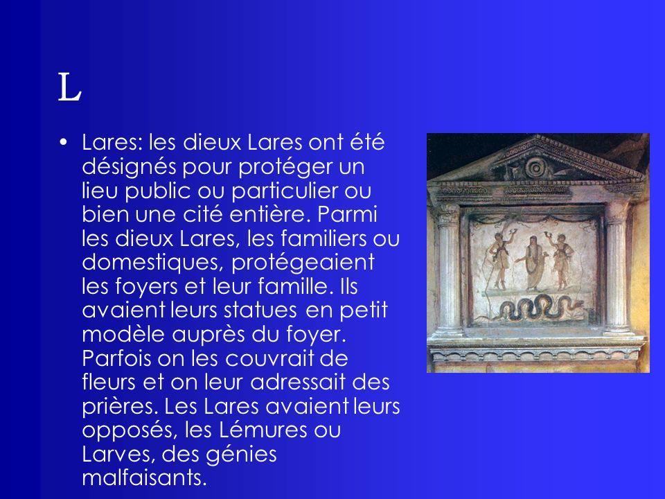 L Lares: les dieux Lares ont été désignés pour protéger un lieu public ou particulier ou bien une cité entière. Parmi les dieux Lares, les familiers o