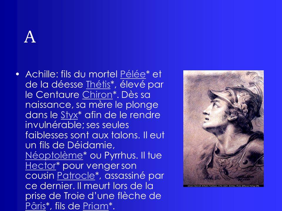 A Achille: fils du mortel Pélée* et de la déesse Thétis*, élevé par le Centaure Chiron*. Dès sa naissance, sa mère le plonge dans le Styx* afin de le