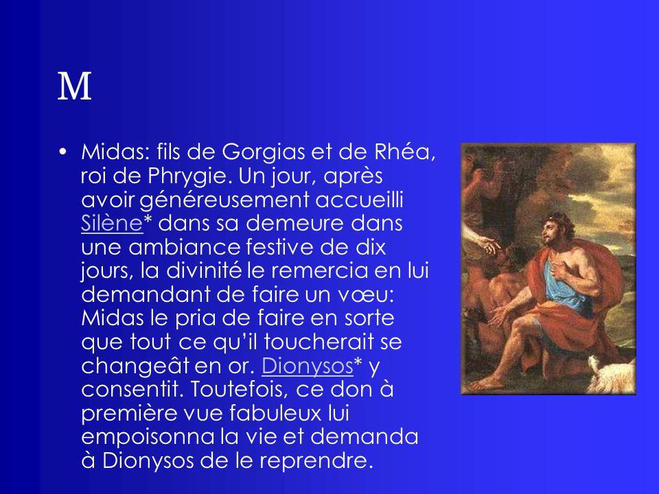 M Midas: fils de Gorgias et de Rhéa, roi de Phrygie. Un jour, après avoir généreusement accueilli Silène* dans sa demeure dans une ambiance festive de