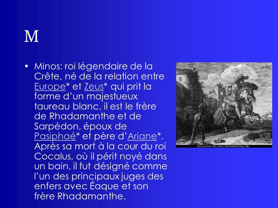 M Minos: roi légendaire de la Crête, né de la relation entre Europe* et Zeus* qui prit la forme dun majestueux taureau blanc, il est le frère de Rhada