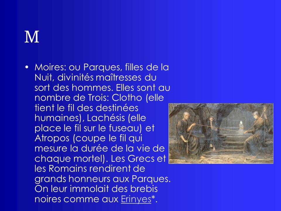 M Moires: ou Parques, filles de la Nuit, divinités maîtresses du sort des hommes. Elles sont au nombre de Trois: Clotho (elle tient le fil des destiné