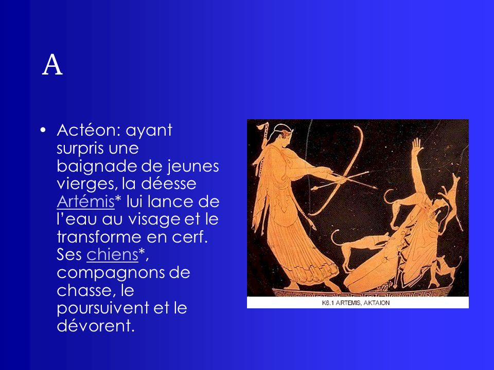 A Actéon: ayant surpris une baignade de jeunes vierges, la déesse Artémis* lui lance de leau au visage et le transforme en cerf. Ses chiens*, compagno