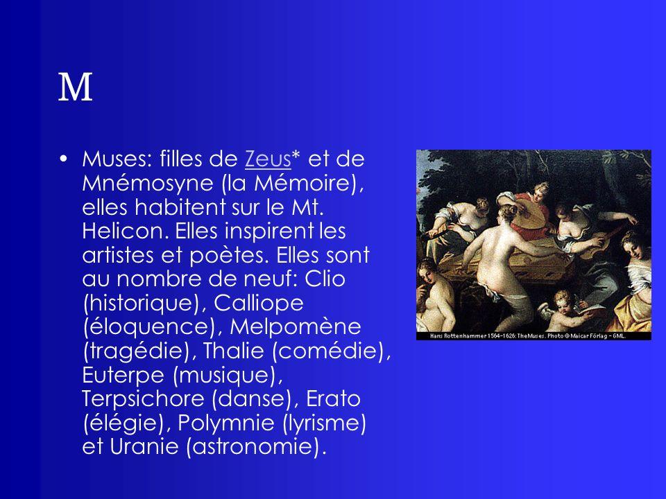 M Muses: filles de Zeus* et de Mnémosyne (la Mémoire), elles habitent sur le Mt. Helicon. Elles inspirent les artistes et poètes. Elles sont au nombre