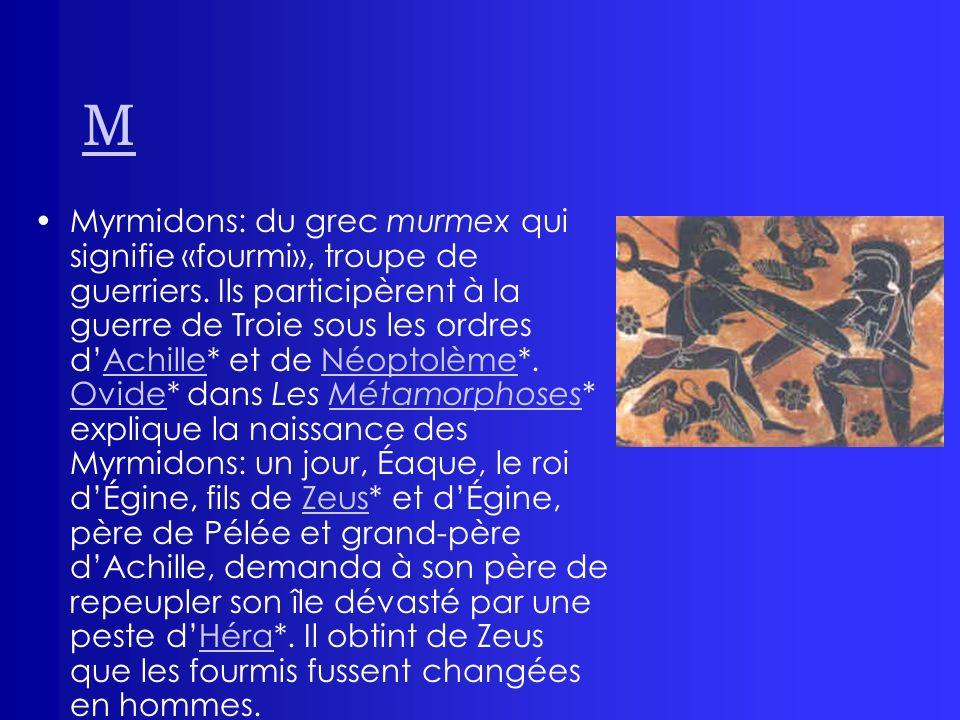 M Myrmidons: du grec murmex qui signifie «fourmi», troupe de guerriers. Ils participèrent à la guerre de Troie sous les ordres dAchille* et de Néoptol