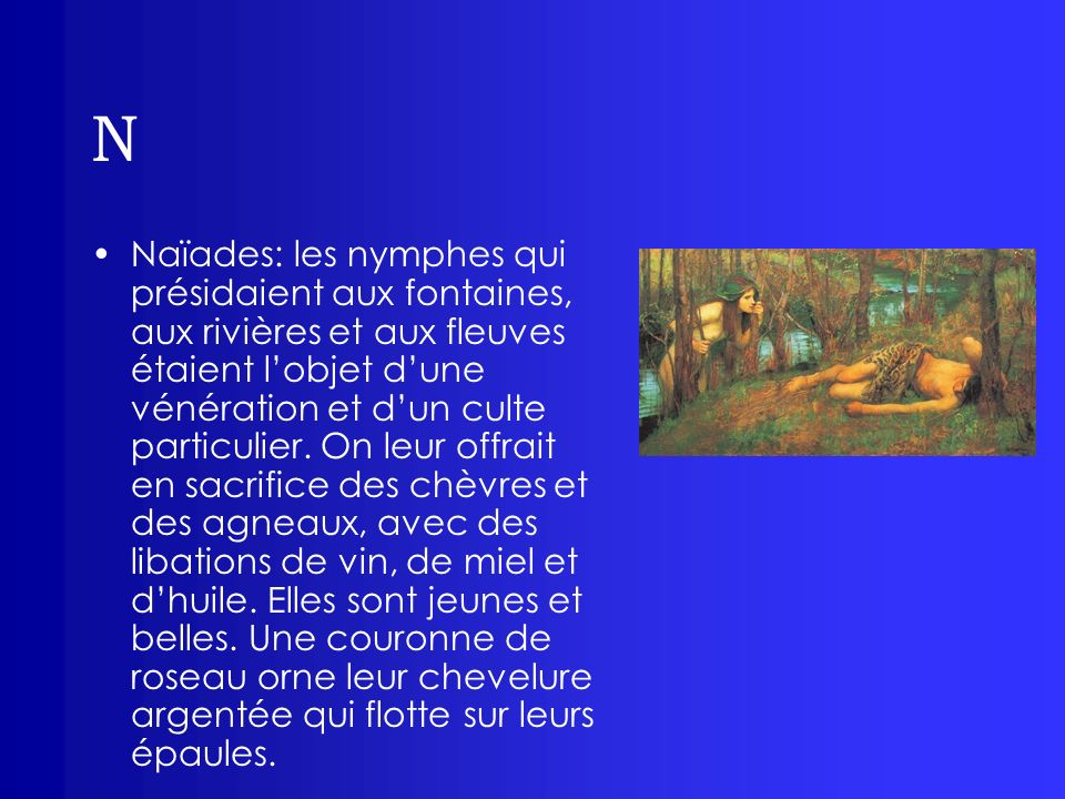 N Naïades: les nymphes qui présidaient aux fontaines, aux rivières et aux fleuves étaient lobjet dune vénération et dun culte particulier. On leur off