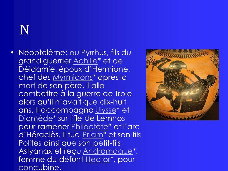 N Néoptolème: ou Pyrrhus, fils du grand guerrier Achille* et de Déidamie, époux dHermione, chef des Myrmidons* après la mort de son père. Il alla comb