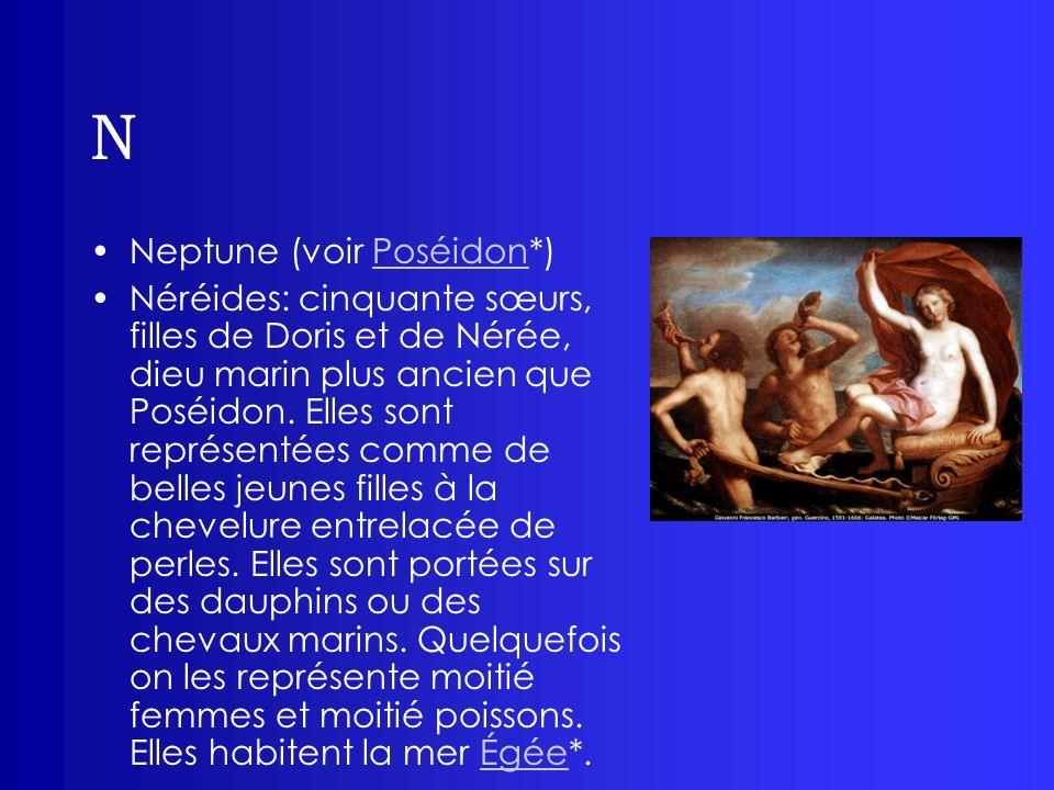 N Neptune (voir Poséidon*)Poséidon Néréides: cinquante sœurs, filles de Doris et de Nérée, dieu marin plus ancien que Poséidon. Elles sont représentée