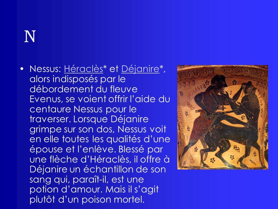 N Nessus: Héraclès* et Déjanire*, alors indisposés par le débordement du fleuve Evenus, se voient offrir laide du centaure Nessus pour le traverser. L