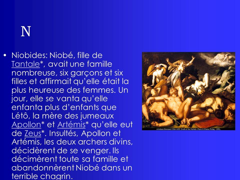 N Niobides: Niobé, fille de Tantale*, avait une famille nombreuse, six garçons et six filles et affirmait quelle était la plus heureuse des femmes. Un