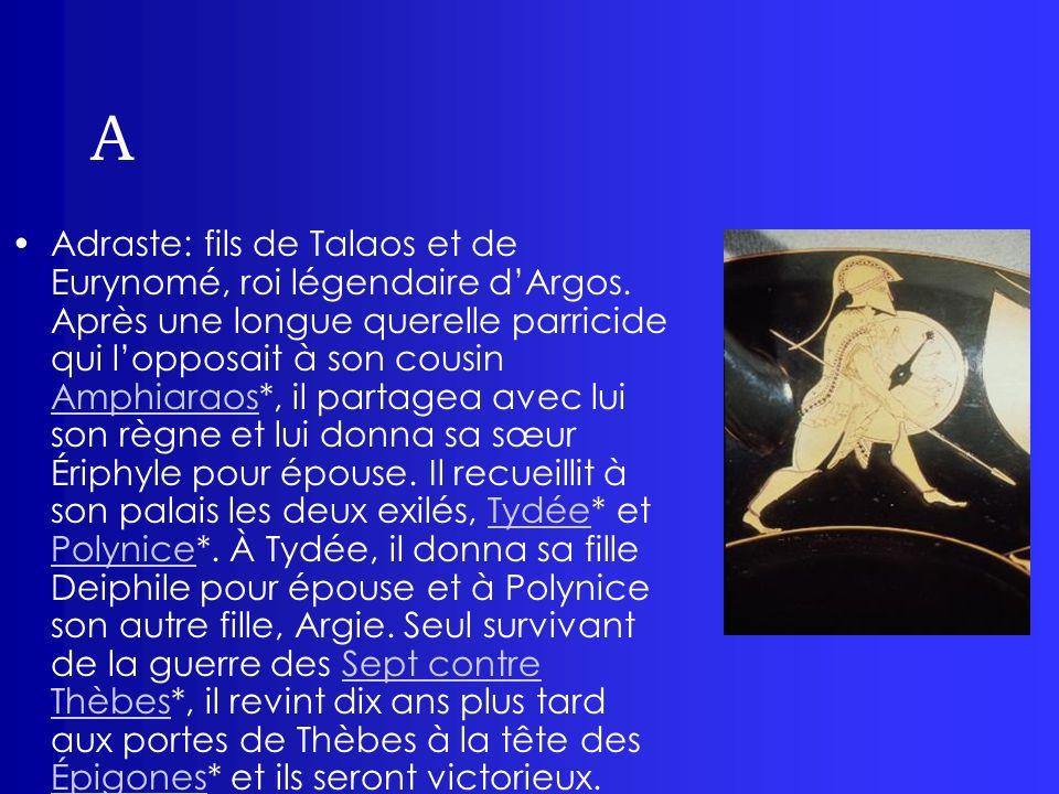 A Adraste: fils de Talaos et de Eurynomé, roi légendaire dArgos. Après une longue querelle parricide qui lopposait à son cousin Amphiaraos*, il partag
