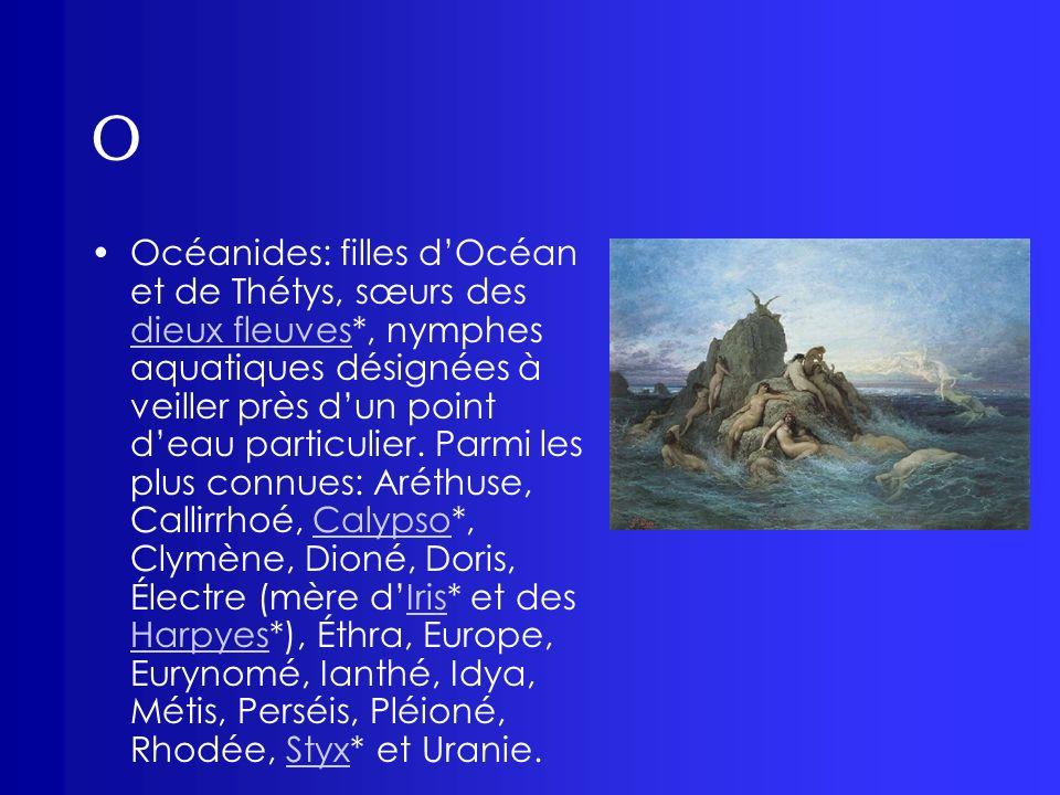 O Océanides: filles dOcéan et de Thétys, sœurs des dieux fleuves*, nymphes aquatiques désignées à veiller près dun point deau particulier. Parmi les p