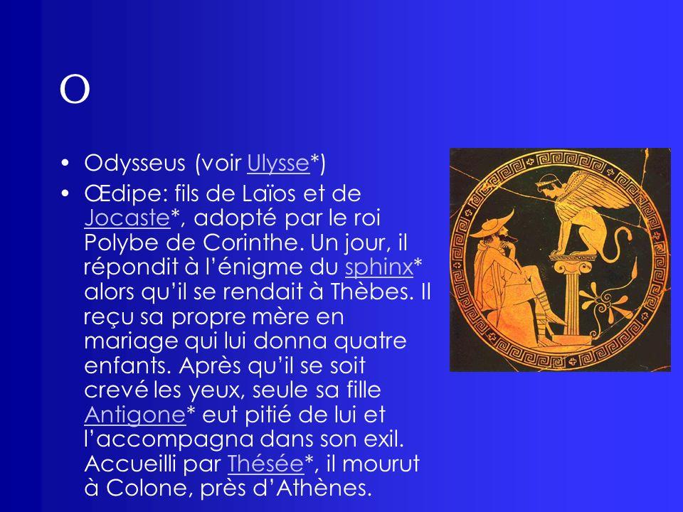 O Odysseus (voir Ulysse*)Ulysse Œdipe: fils de Laïos et de Jocaste*, adopté par le roi Polybe de Corinthe. Un jour, il répondit à lénigme du sphinx* a