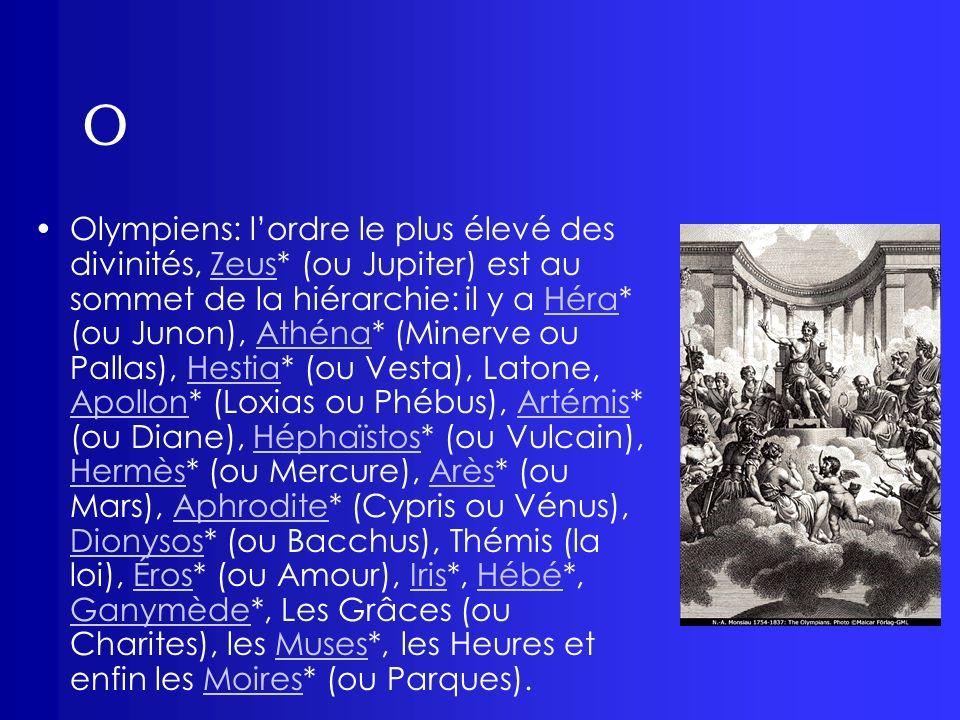 O Olympiens: lordre le plus élevé des divinités, Zeus* (ou Jupiter) est au sommet de la hiérarchie: il y a Héra* (ou Junon), Athéna* (Minerve ou Palla