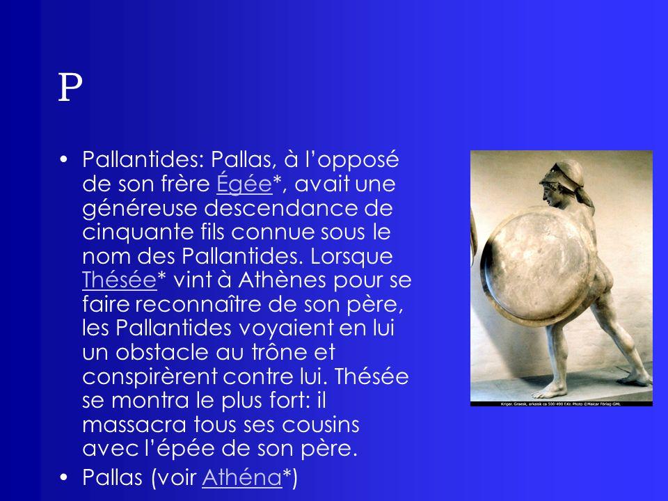 P Pan: créature hybride, mi homme mi bouc, il serait né dune relation entre Pénélope*, épouse dUlysse* et de tous les prétendants, son nom signifiant en grec «de tous», divinité champêtre.