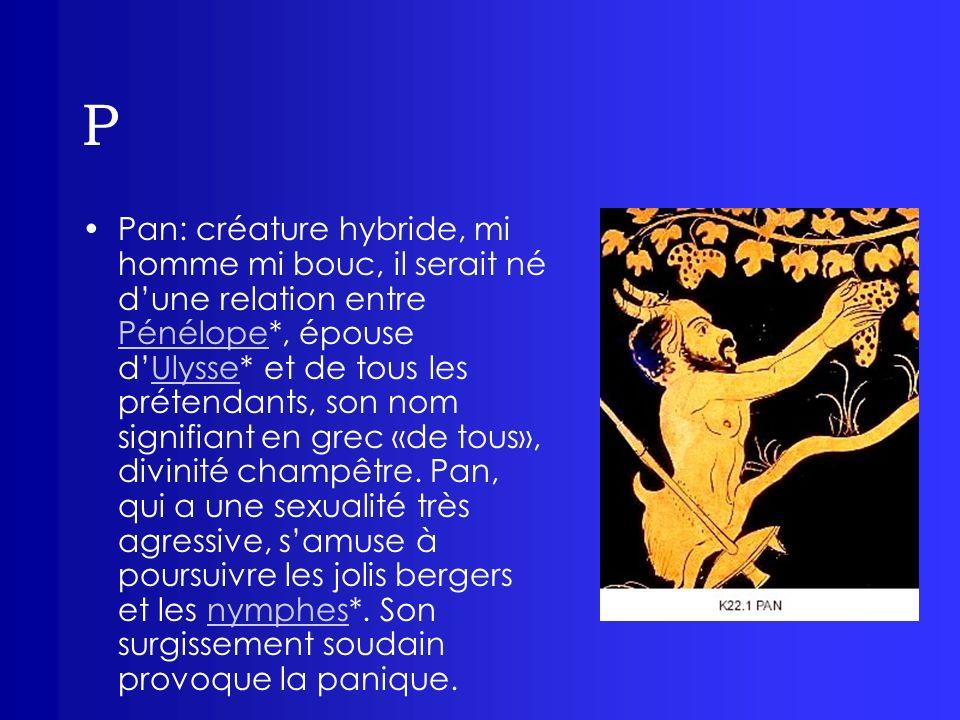 P Pan: créature hybride, mi homme mi bouc, il serait né dune relation entre Pénélope*, épouse dUlysse* et de tous les prétendants, son nom signifiant