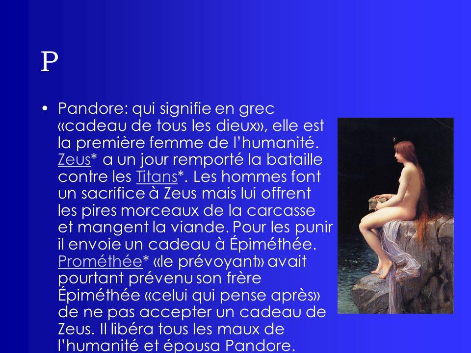 P Pandore: qui signifie en grec «cadeau de tous les dieux», elle est la première femme de lhumanité. Zeus* a un jour remporté la bataille contre les T