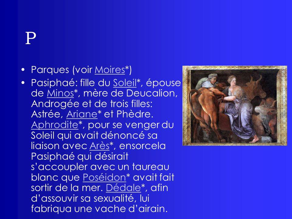 P Parques (voir Moires*)Moires Pasiphaé: fille du Soleil*, épouse de Minos*, mère de Deucalion, Androgée et de trois filles: Astrée, Ariane* et Phèdre