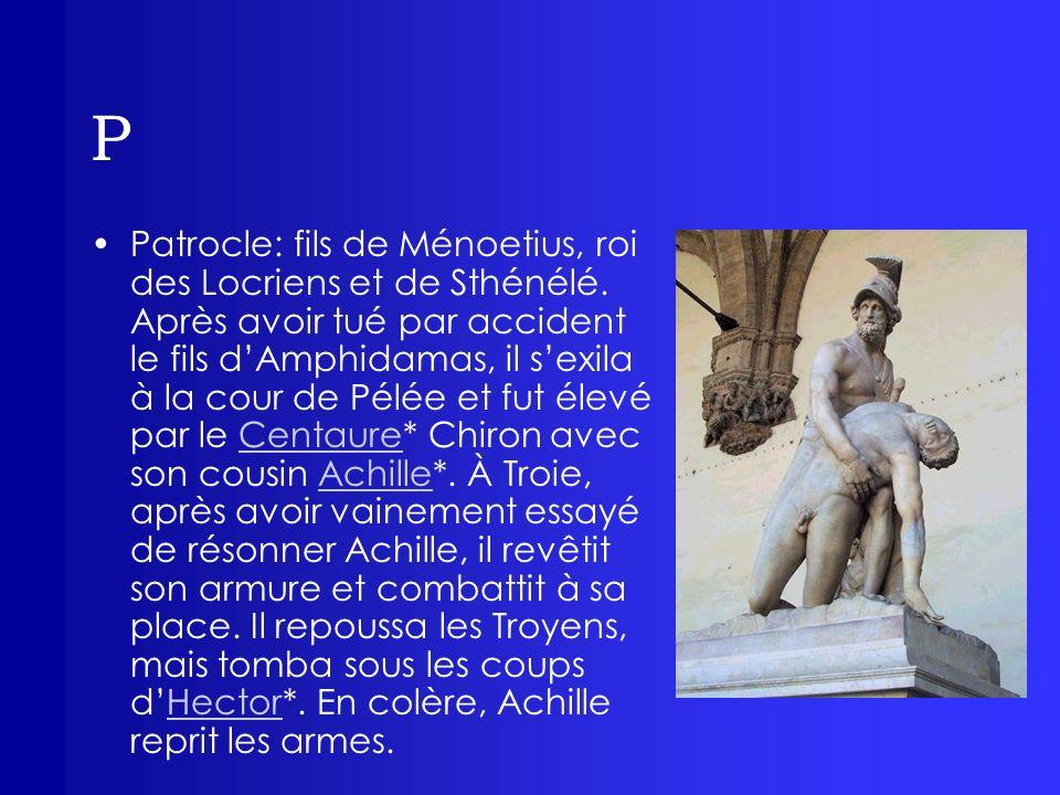 P Patrocle: fils de Ménoetius, roi des Locriens et de Sthénélé. Après avoir tué par accident le fils dAmphidamas, il sexila à la cour de Pélée et fut