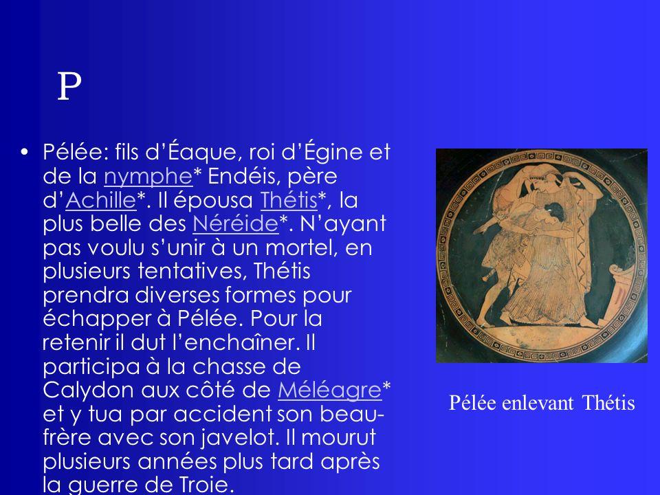 P Pélée: fils dÉaque, roi dÉgine et de la nymphe* Endéis, père dAchille*. Il épousa Thétis*, la plus belle des Néréide*. Nayant pas voulu sunir à un m