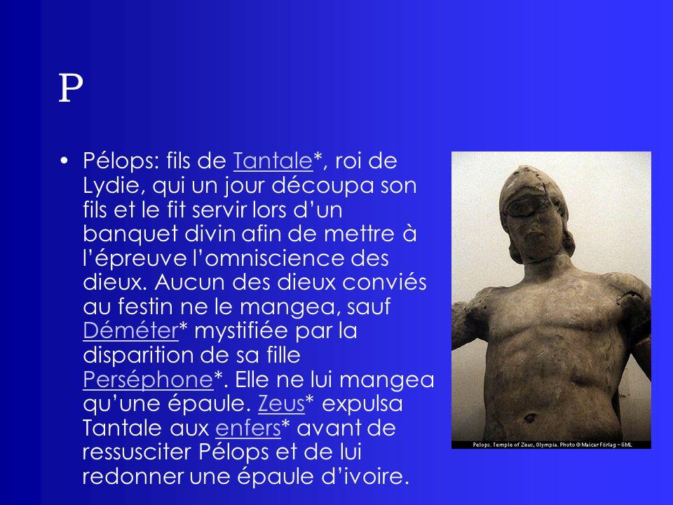 P Pélops: fils de Tantale*, roi de Lydie, qui un jour découpa son fils et le fit servir lors dun banquet divin afin de mettre à lépreuve lomniscience
