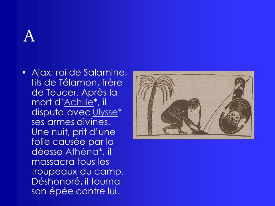 A Ajax: roi de Salamine, fils de Télamon, frère de Teucer. Après la mort dAchille*, il disputa avec Ulysse* ses armes divines. Une nuit, prit dune fol
