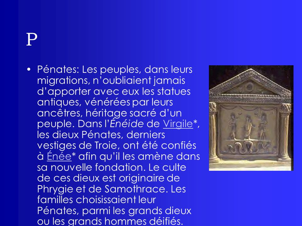 P Pénates: Les peuples, dans leurs migrations, noubliaient jamais dapporter avec eux les statues antiques, vénérées par leurs ancêtres, héritage sacré