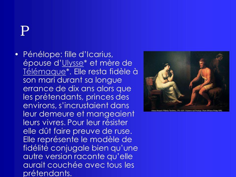 P Pénélope: fille dIcarius, épouse dUlysse* et mère de Télémaque*. Elle resta fidèle à son mari durant sa longue errance de dix ans alors que les prét
