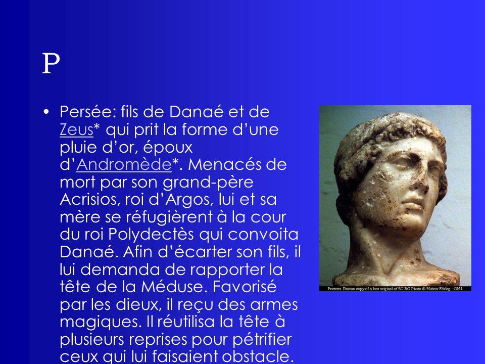 P Persée: fils de Danaé et de Zeus* qui prit la forme dune pluie dor, époux dAndromède*. Menacés de mort par son grand-père Acrisios, roi dArgos, lui
