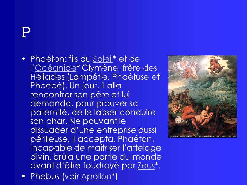 P Phaéton: fils du Soleil* et de lOcéanide* Clymène, frère des Héliades (Lampétie, Phaétuse et Phoebé). Un jour, il alla rencontrer son père et lui de