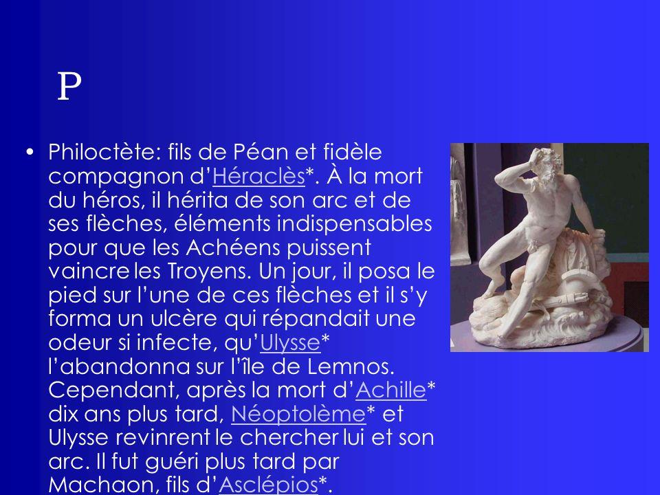 P Philoctète: fils de Péan et fidèle compagnon dHéraclès*. À la mort du héros, il hérita de son arc et de ses flèches, éléments indispensables pour qu