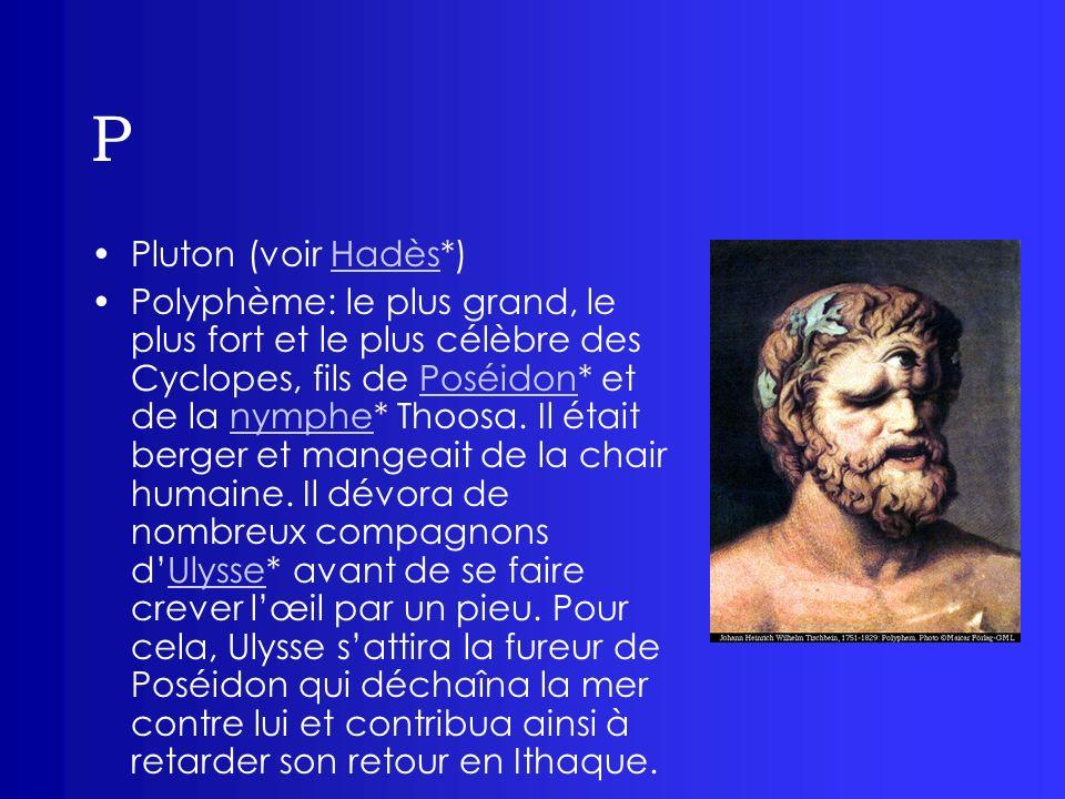 P Pluton (voir Hadès*)Hadès Polyphème: le plus grand, le plus fort et le plus célèbre des Cyclopes, fils de Poséidon* et de la nymphe* Thoosa. Il étai