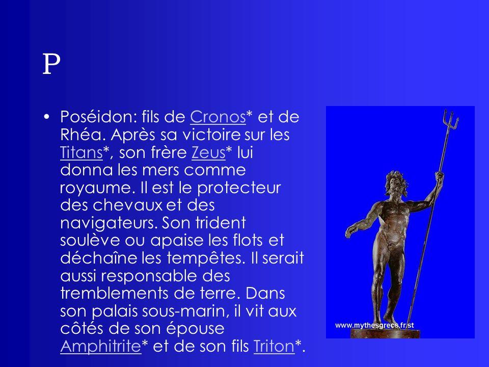 P Poséidon: fils de Cronos* et de Rhéa. Après sa victoire sur les Titans*, son frère Zeus* lui donna les mers comme royaume. Il est le protecteur des