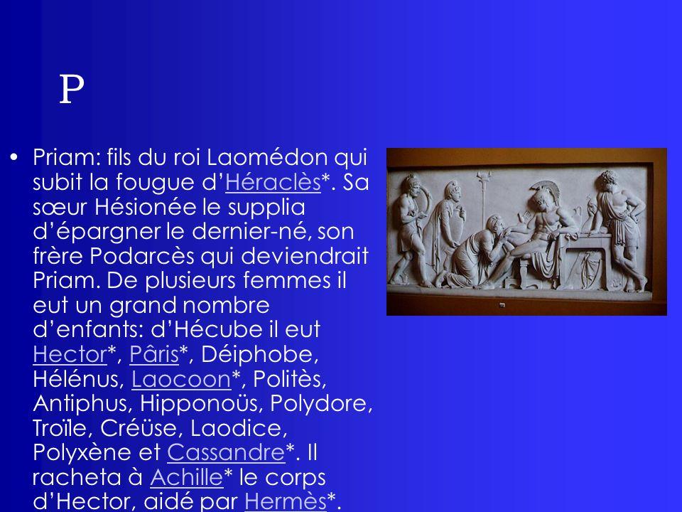 P Priam: fils du roi Laomédon qui subit la fougue dHéraclès*. Sa sœur Hésionée le supplia dépargner le dernier-né, son frère Podarcès qui deviendrait