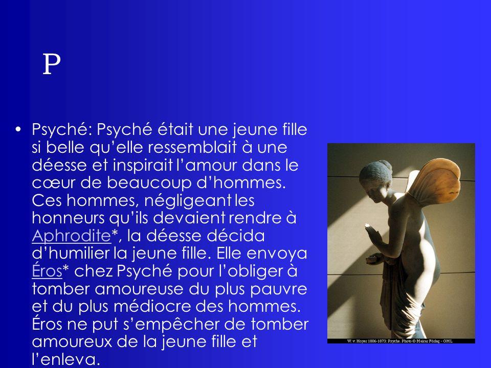 P Proserpine (voir Perséphone*)Perséphone Pygmalion: fils de Bélus, roi de Tyr, frère de Didon, il était sculpteur.