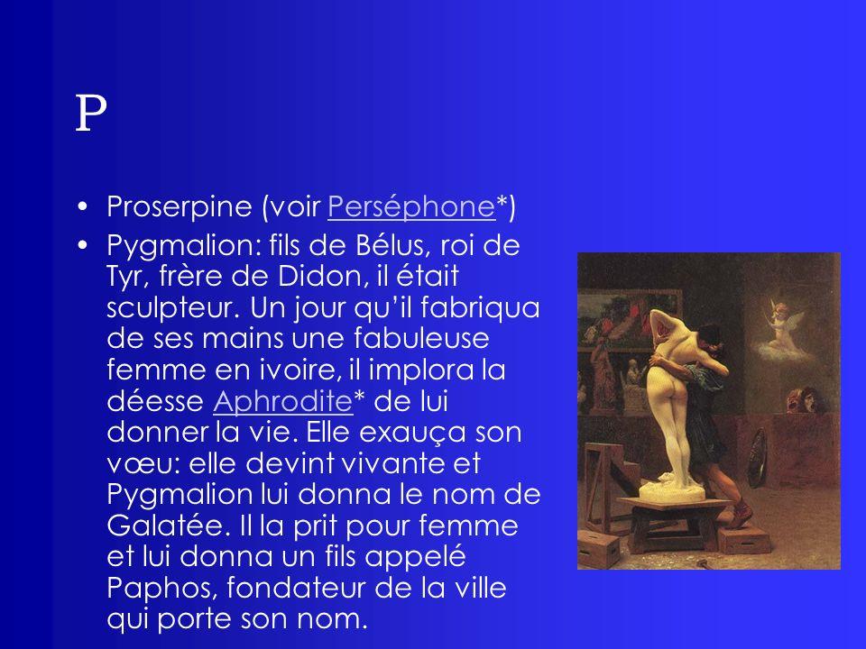 P Proserpine (voir Perséphone*)Perséphone Pygmalion: fils de Bélus, roi de Tyr, frère de Didon, il était sculpteur. Un jour quil fabriqua de ses mains