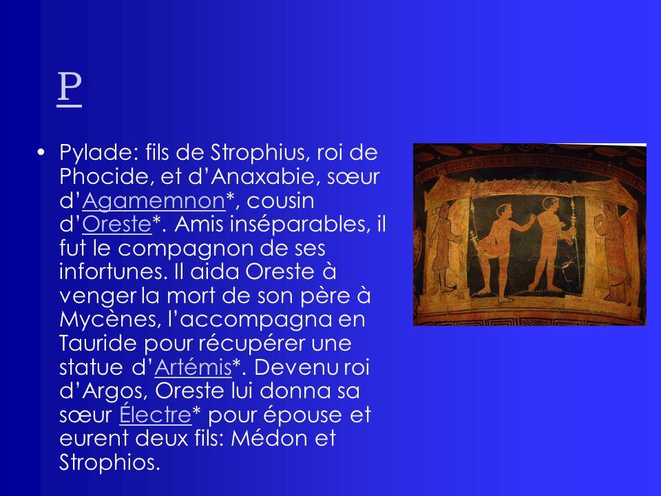 P Pylade: fils de Strophius, roi de Phocide, et dAnaxabie, sœur dAgamemnon*, cousin dOreste*. Amis inséparables, il fut le compagnon de ses infortunes