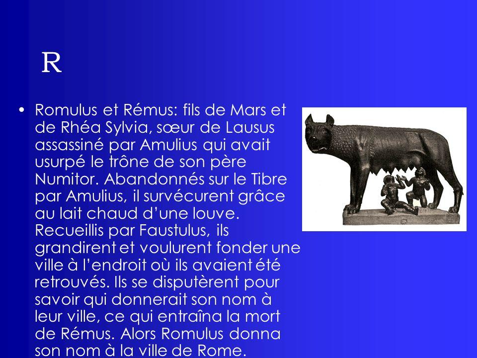 R Romulus et Rémus: fils de Mars et de Rhéa Sylvia, sœur de Lausus assassiné par Amulius qui avait usurpé le trône de son père Numitor. Abandonnés sur
