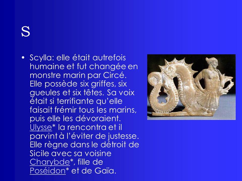 S Scylla: elle était autrefois humaine et fut changée en monstre marin par Circé. Elle possède six griffes, six gueules et six têtes. Sa voix était si