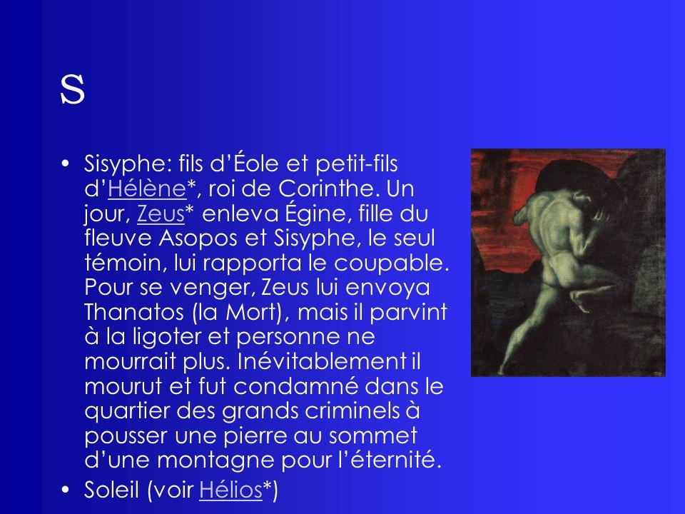 S Sisyphe: fils dÉole et petit-fils dHélène*, roi de Corinthe. Un jour, Zeus* enleva Égine, fille du fleuve Asopos et Sisyphe, le seul témoin, lui rap