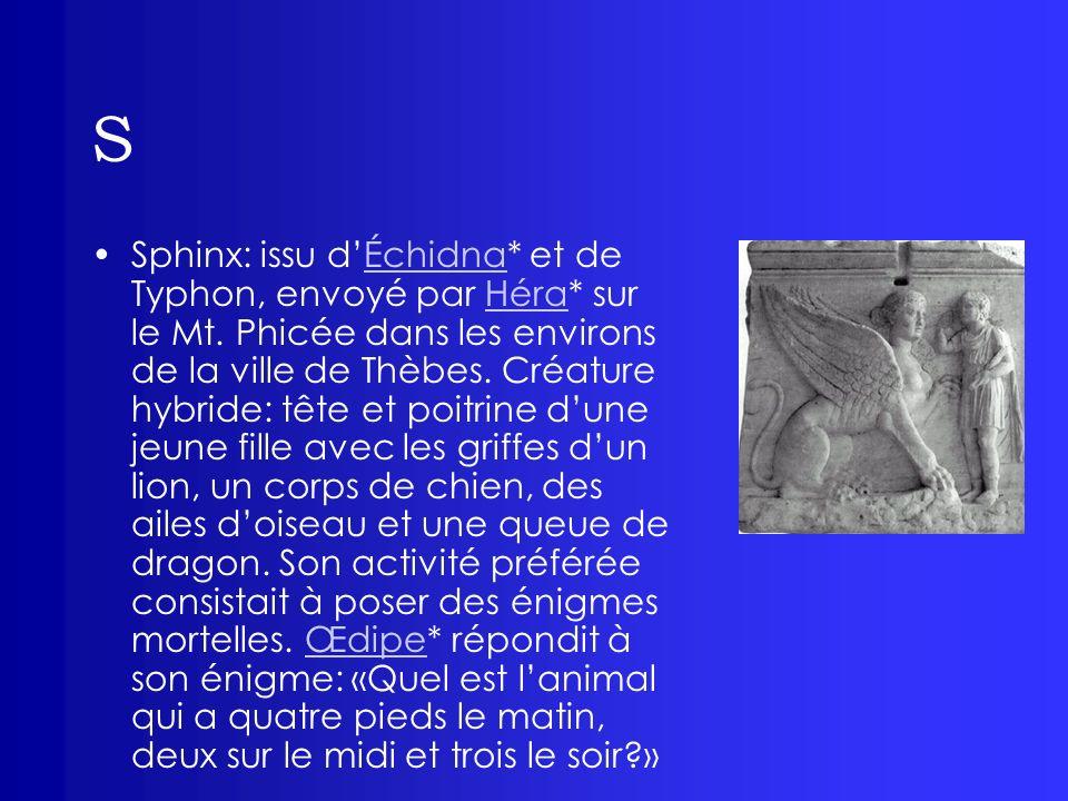S Sphinx: issu dÉchidna* et de Typhon, envoyé par Héra* sur le Mt. Phicée dans les environs de la ville de Thèbes. Créature hybride: tête et poitrine
