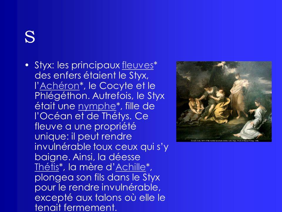 S Styx: les principaux fleuves* des enfers étaient le Styx, lAchéron*, le Cocyte et le Phlégéthon. Autrefois, le Styx était une nymphe*, fille de lOcé