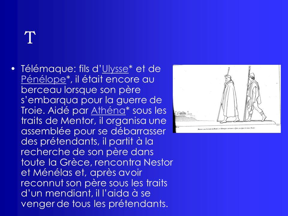T Télémaque: fils dUlysse* et de Pénélope*, il était encore au berceau lorsque son père sembarqua pour la guerre de Troie. Aidé par Athéna* sous les t