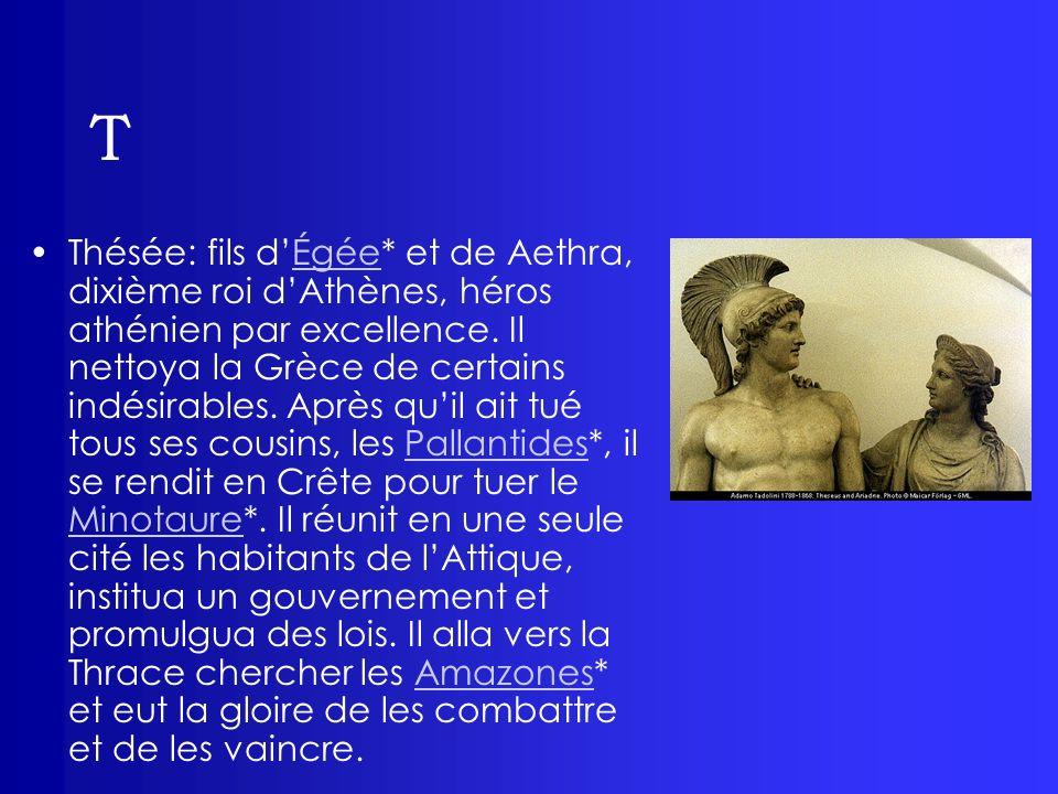 T Thésée: fils dÉgée* et de Aethra, dixième roi dAthènes, héros athénien par excellence. Il nettoya la Grèce de certains indésirables. Après quil ait