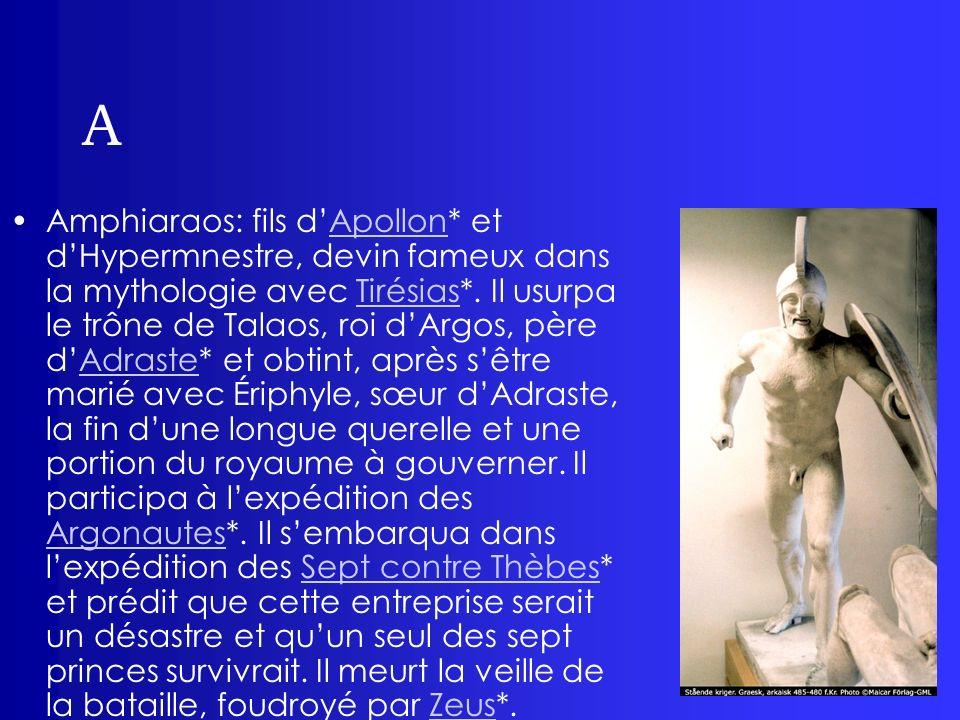 A Amphiaraos: fils dApollon* et dHypermnestre, devin fameux dans la mythologie avec Tirésias*. Il usurpa le trône de Talaos, roi dArgos, père dAdraste