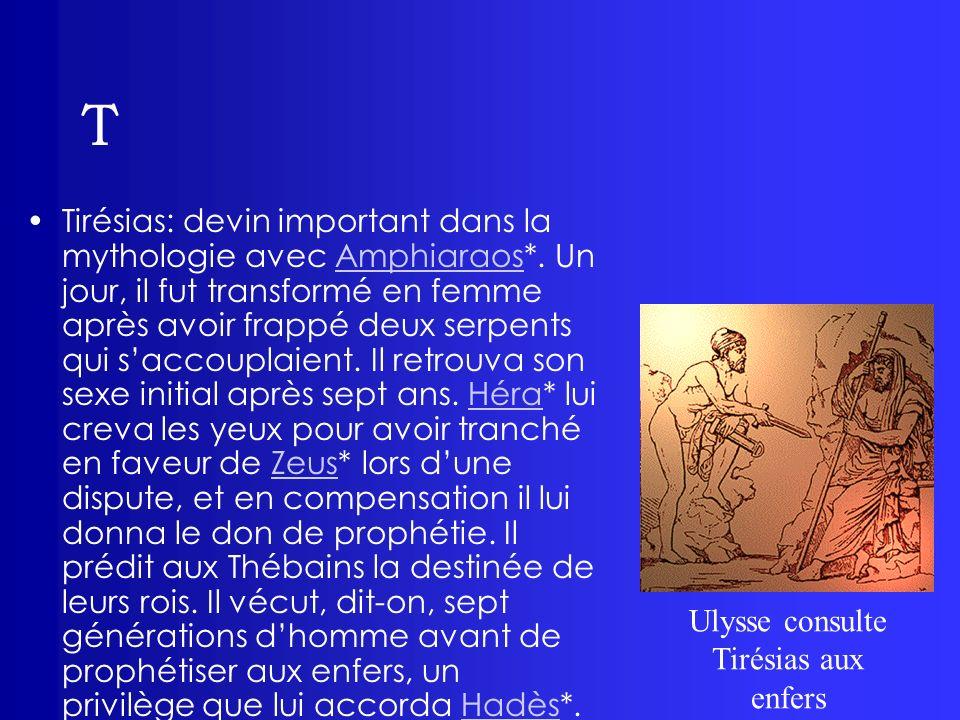T Tirésias: devin important dans la mythologie avec Amphiaraos*. Un jour, il fut transformé en femme après avoir frappé deux serpents qui saccouplaien